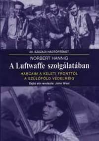 Norbert Hannig: A Luftwaffe szolgálatában - Harcaim a keleti fronttól a szülőföld védelméig -  (Könyv)