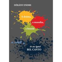 Dr. Dékány Endre: A dráma, a muzsika, a beszéd és az igazi BEL CANTO -  (Könyv)