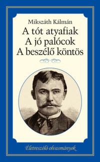 Mikszáth Kálmán: A tót atyafiak, A jó palócok, A beszélő köntös - Életreszóló olvasmányok -  (Könyv)