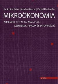 Jack Hirschleifer, Amihai Glazer, David Hirschleifer: Mikroökonómia - Árelmélet és alkalmazásai - Döntések, piacok és információ -  (Könyv)