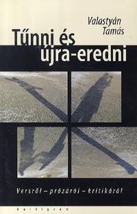 Valastyán Tamás: Tűnni és újra-eredni - Versről - prózáról - kritikáról -  (Könyv)