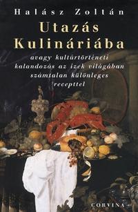 Halász Zoltán: Utazás Kulináriába - avagy kultúrtörténeti kalandozás az ízek világában számtalan különleges recepttel (Könyv)