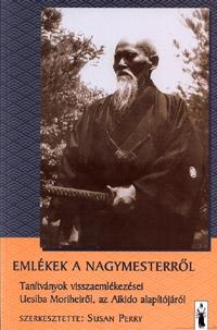 Susan (Szerk.) Perry: Emlékek a nagymesterről - Tanítványok visszaemlékezései Uesiba Morihei - Tanítványok visszaemlékezései Uesiba Moriheiről -  (Könyv)
