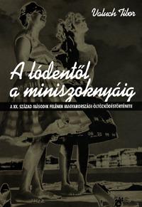 Valuch Tibor: A lódentől a miniszoknyáig - A XX. század második felének magyarországi öltözködéstörténete (Könyv)