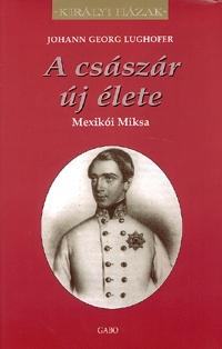 Johann Georg Lughofer: A császár új élete - Mexikói Miksa - Mexikói Miksa -  (Könyv)