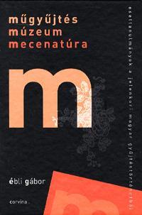 Ébli Gábor: Műgyűjtés, múzeum, mecenatúra - Esettanulmányok a jelenkori magyar gyűjtéstörténetből (Könyv)