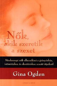 Gina Ogden: Nők, akik szeretik a szexet - Mindennapi nők elbeszélései a gyönyörhöz, intimitáshoz és eksztázishoz vezető útjaikról -  (Könyv)