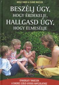 Elaine Mazlish, Adele Faber: Beszélj úgy, hogy érdekelje, hallgasd úgy, hogy elmesélje - Gyakorlati tanácsok a sikeres szülő-gyerek kapcsolathoz -  (Könyv)
