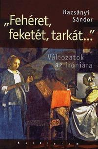 """Bazsányi Sándor: """"Fehéret, feketét, tarkát..."""" - Változatok az iróniára - Változatok az iróniára -  (Könyv)"""
