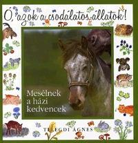 Telegdi Ágnes: Ó, azok a csodálatos állatok! - Mesélnek a házi kedvencek -  (Könyv)