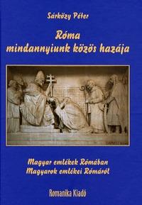 Sárközy Péter: Róma - mindannyiunk közös hazája - Magyar emlékek Rómában / Magyarok emlékei Rómáról -  (Könyv)