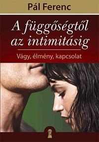 Pál Ferenc: A függőségtől az intimitásig - Vágy, élmény, kapcsolat -  (Könyv)
