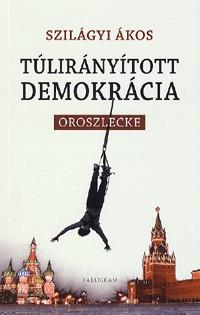 Szilágyi Ákos: Túlirányított demokrácia - Oroszlecke -  (Könyv)