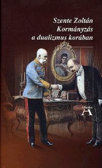 Szente Zoltán: Kormányzás a dualizmus korában -  (Könyv)