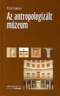 Ébli Gábor: Az antropologizált múzeum - KÖZGYŰJTEMÉNYEK ÁTALAKULÁSA AZ EZREDFORDULÓN -  (Könyv)