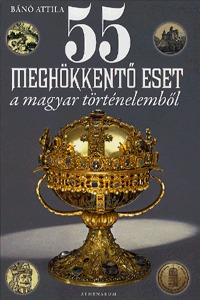 Bánó Attila: 55 meghökkentő eset a magyar történelemből -  (Könyv)