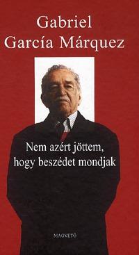 Gabriel García Márquez: Nem azért jöttem, hogy beszédet mondjak -  (Könyv)