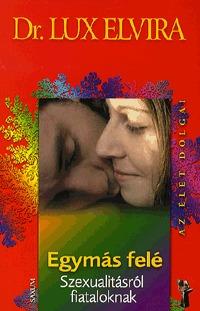 Lux Elvira: Egymás felé - Szexualitásról fiataloknak - Szexualitásról fiataloknak -  (Könyv)
