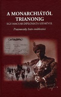 Zeidler Miklós (szerk.): A Monarchiától Trianonig egy magyar diplomata szemével - Praznovszky Iván emlékezései -  (Könyv)