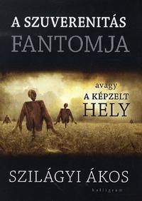 Szilágyi Ákos: A szuverenitás fantomja - Avagy a képzelt hely -  (Könyv)