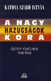 Katona Szabó István: A nagy hazugságok kora - Életem Erdélyben 1948-1968 -  (Könyv)