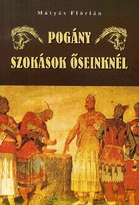 Mátyás Flórián: Pogány szokások őseinknél -  (Könyv)