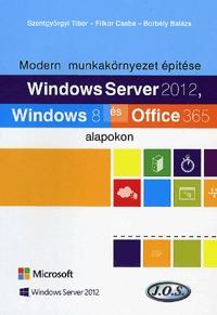 Borbély Balázs, Filkor Csaba, Szentgyörgyi Tibor: Windows Server 2012, Windows 8 és Office 365 alapokon - Modern munkakörnyezet építése -  (Könyv)