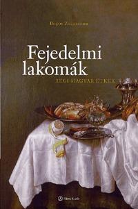 Bogos Zsuzsanna: Fejedelmi lakomák - Régi magyar étkek - Régi magyar étkek -  (Könyv)