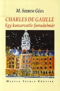 M. Szebeni Géza: Charles de Gaulle - Egy konzervatív forradalmár (Könyv)