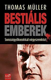 Thomas Müller: Bestiális emberek - Sorozatgyilkosokkal négyszemközt -  (Könyv)