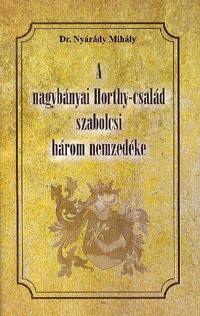 Dr. Nyárády Mihály: A nagybányai Horthy-család szabolcsi három nemzedéke -  (Könyv)