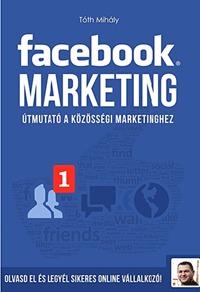 Tóth Mihály: Facebook marketing - Útmutató a közösségi marketinghez -  (Könyv)