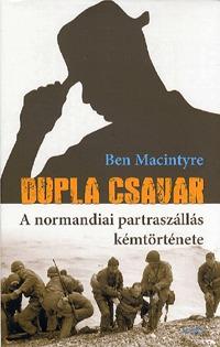 Ben Macintyre: Dupla csavar - A normandiai partraszállás kémtörténete -  (Könyv)
