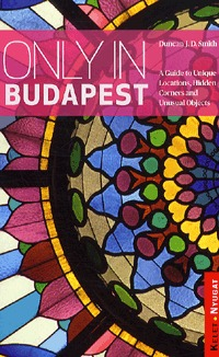 Duncan J. D. Smith: Only in Budapest - A Guide to Unique Locations, Hidden Corners and Unusual Objects (Könyv)