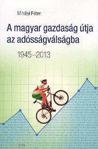 Mihályi Péter: A magyar gazdaság útja az adósságválságba - 1945-2013 (Könyv)