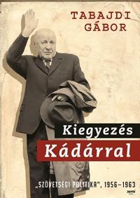 """Tabajdi Gábor: Kiegyezés Kádárral - """"Szövetségi politika"""" 1956-1963 - Az MSZMP szövetségi politikája (1956-1963) -  (Könyv)"""