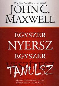 John C. Maxwell: Egyszer nyersz, egyszer tanulsz - Az élet legértékesebb leckéire teszünk szert a hibáink által -  (Könyv)