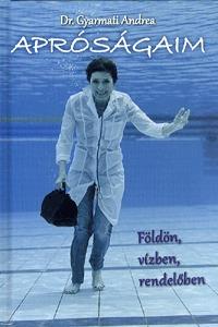 Dr. Gyarmati Andrea: Apróságaim - Földön, vízben, rendelőben -  (Könyv)