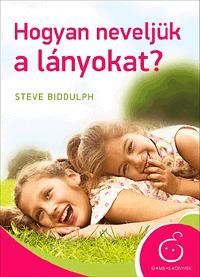 Steve Biddulph: Hogyan neveljük a lányokat? -  (Könyv)