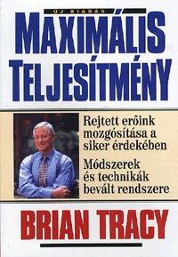 Brian Tracy: Maximális teljesítmény - Rejett erőink mozgósítása a siker érdekében - Módszerek és technikák bevált módszere -  (Könyv)