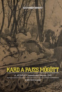 """Számvéber Norbert: Kard a pajzs mögött - A """"""""Konrad"""""""" hadműveletek története, 1945 -  (Könyv)"""