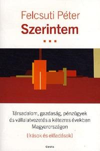 Felcsuti Péter: Szerintem - Társadalom, gazdaság, pénzügyek és vállalatvezetés a kétezres években Magyarországon (írások és előadások) (Könyv)