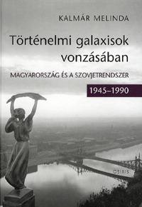Kalmár Melinda: Történelmi galaxisok vonzásában - Magyarország és a szovjetrendszer (1945 - 1990) -  (Könyv)