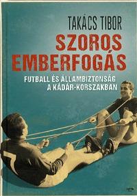 Takács Tibor: Szoros emberfogás - Futball és állambiztonság a Kádár-korszakban -  (Könyv)