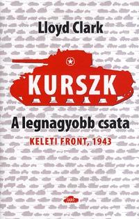 Lloyd Clark: Kurszk, a legnagyobb csata - Keleti Front, 1943 -  (Könyv)
