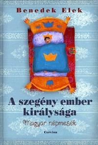 Benedek Elek: A szegény ember királysága - Magyar népmesék -  (Könyv)