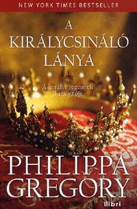 Philippa Gregory: A királycsináló lánya -  (Könyv)