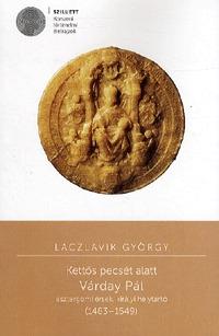 Laczlavik György: Kettős pecsét alatt - Várday Pál esztergomi érsek, királyi helytartó (1483-1549) -  (Könyv)