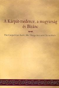 A Kárpát-medence, a magyarság és Bizánc -  (Könyv)