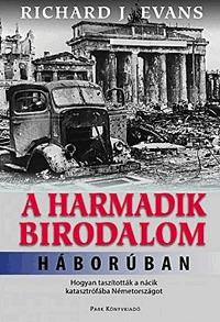Richard J. Ewans: A Harmadik Birodalom háborúban - Hogyan taszították a nácik katasztrófába Németországot -  (Könyv)